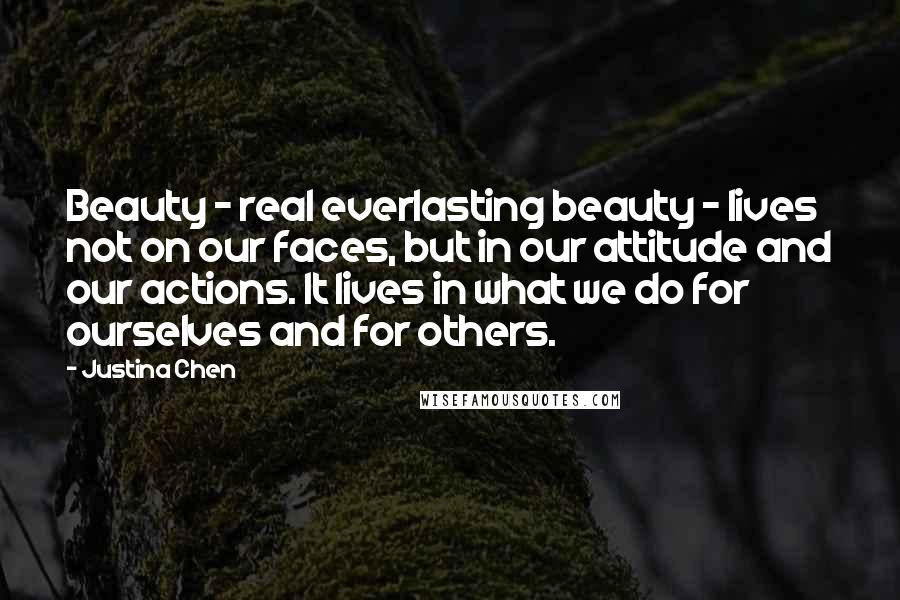 Justina Chen quotes: Beauty - real everlasting beauty - lives not on our faces, but in our attitude and our actions. It lives in what we do for ourselves and for others.