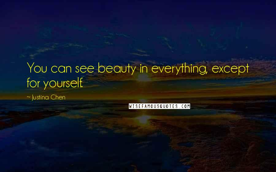 Justina Chen quotes: You can see beauty in everything, except for yourself.