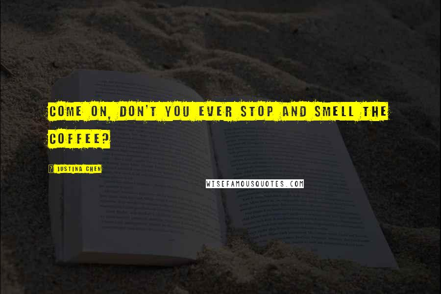 Justina Chen quotes: Come on, don't you ever stop and smell the coffee?
