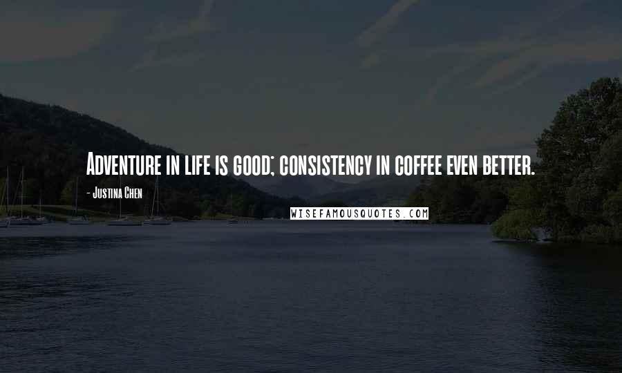 Justina Chen quotes: Adventure in life is good; consistency in coffee even better.