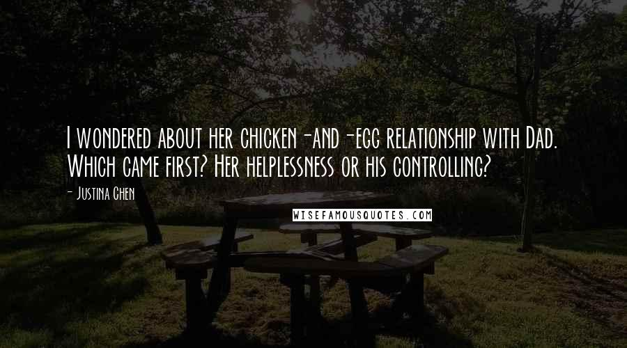 Justina Chen quotes: I wondered about her chicken-and-egg relationship with Dad. Which came first? Her helplessness or his controlling?
