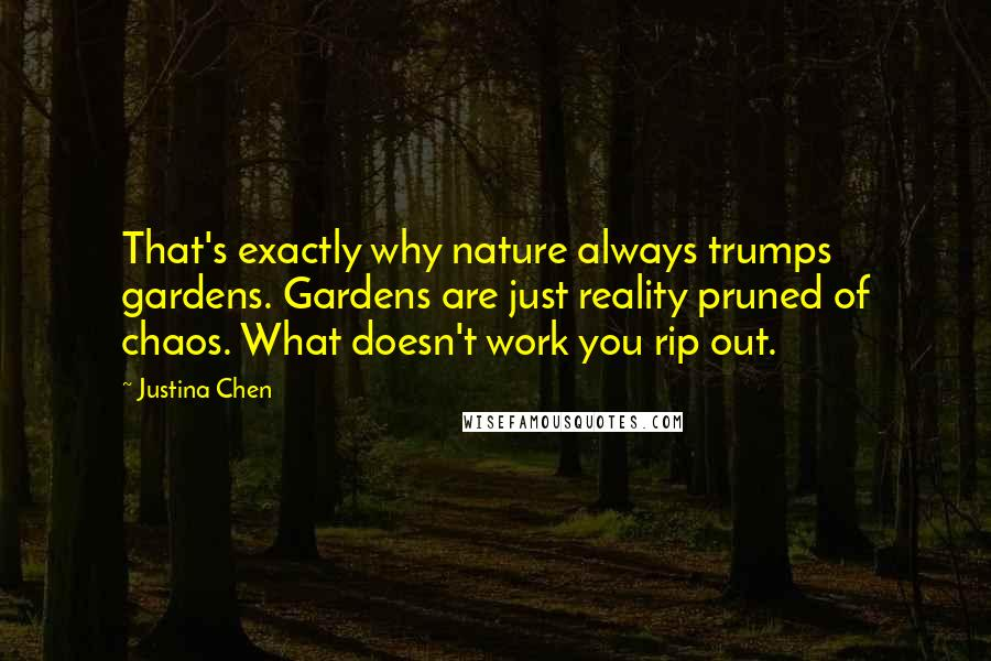 Justina Chen quotes: That's exactly why nature always trumps gardens. Gardens are just reality pruned of chaos. What doesn't work you rip out.