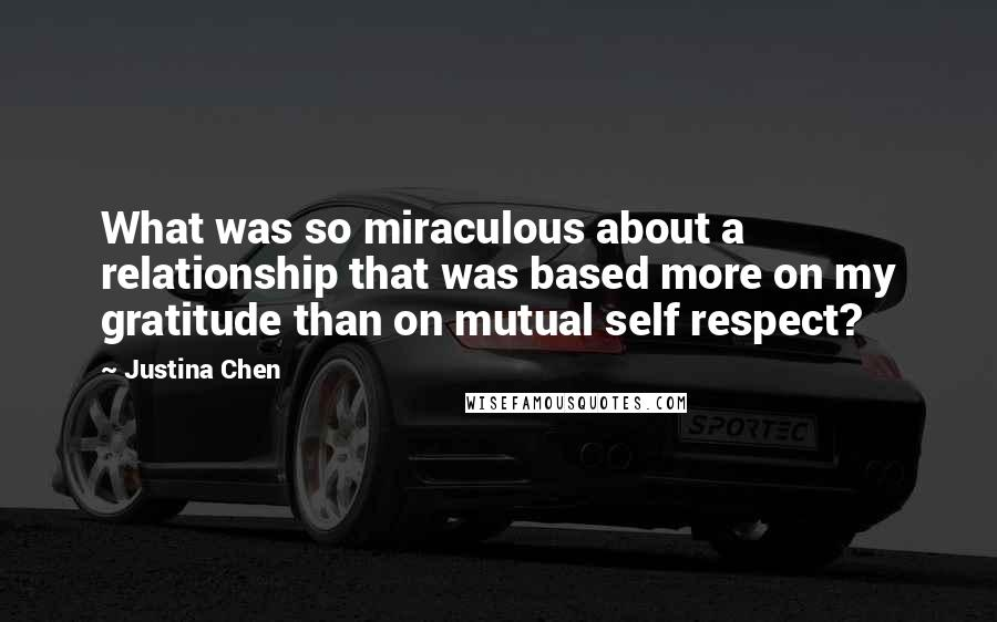 Justina Chen quotes: What was so miraculous about a relationship that was based more on my gratitude than on mutual self respect?