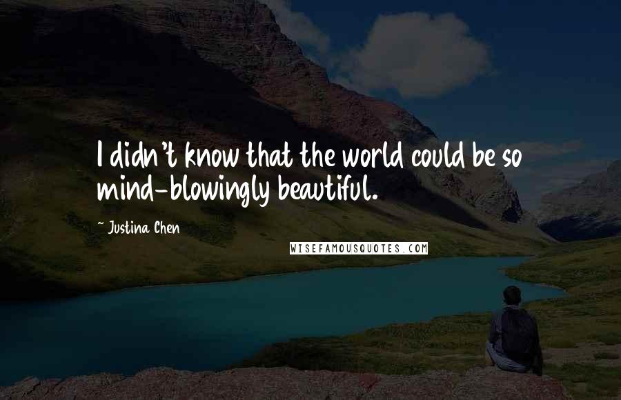 Justina Chen quotes: I didn't know that the world could be so mind-blowingly beautiful.