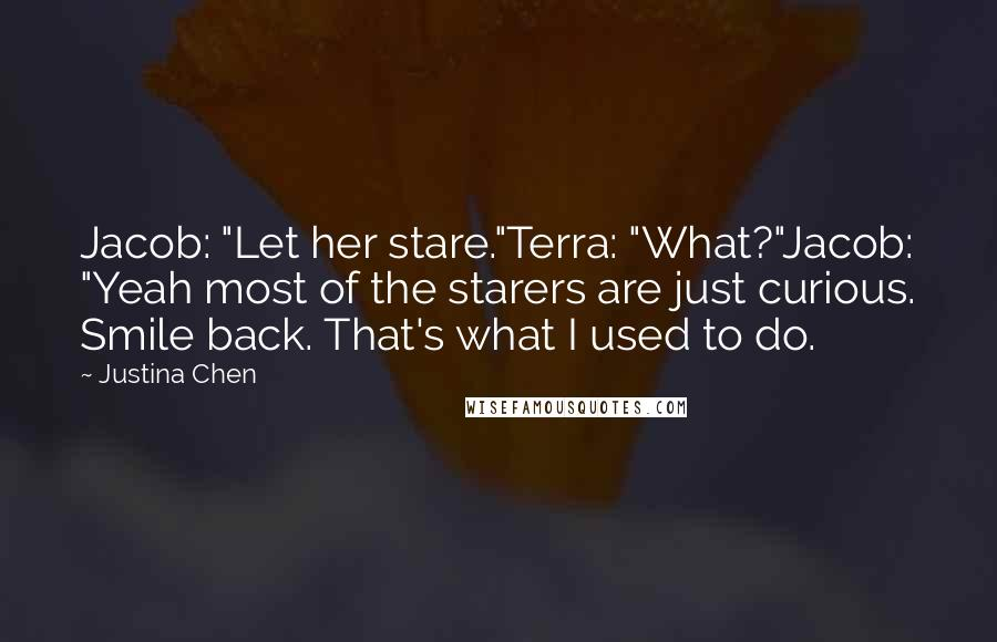 """Justina Chen quotes: Jacob: """"Let her stare.""""Terra: """"What?""""Jacob: """"Yeah most of the starers are just curious. Smile back. That's what I used to do."""