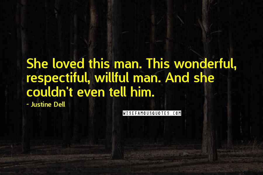 Justine Dell quotes: She loved this man. This wonderful, respectiful, willful man. And she couldn't even tell him.