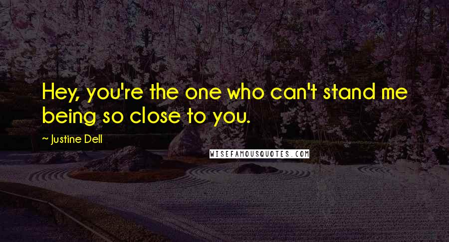 Justine Dell quotes: Hey, you're the one who can't stand me being so close to you.
