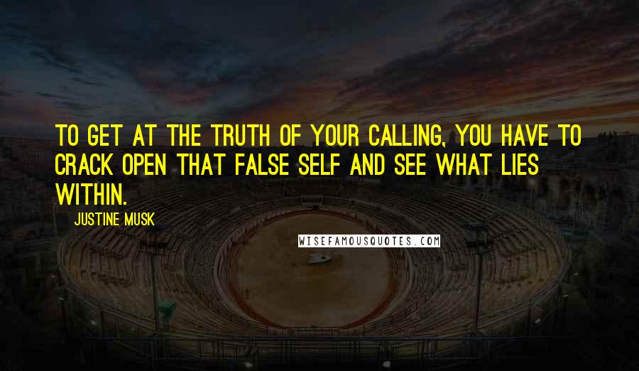 Justine Musk quotes: To get at the truth of your calling, you have to crack open that false self and see what lies within.