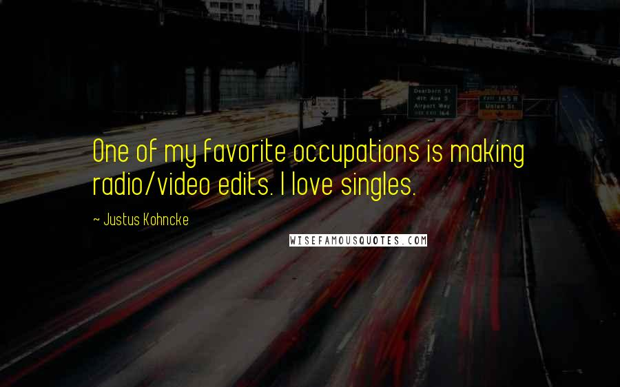 Justus Kohncke quotes: One of my favorite occupations is making radio/video edits. I love singles.