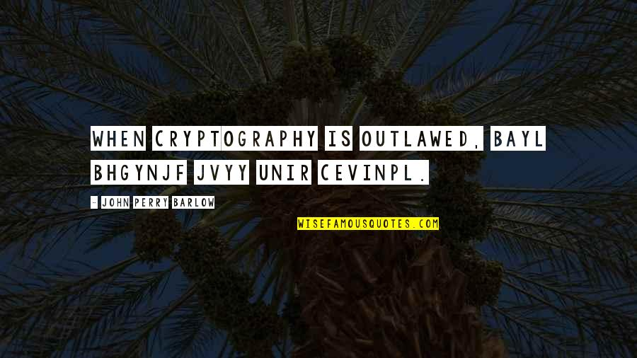 Jvyy Quotes By John Perry Barlow: When cryptography is outlawed, bayl bhgynjf jvyy unir