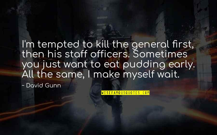 K-9 Officers Quotes By David Gunn: I'm tempted to kill the general first, then