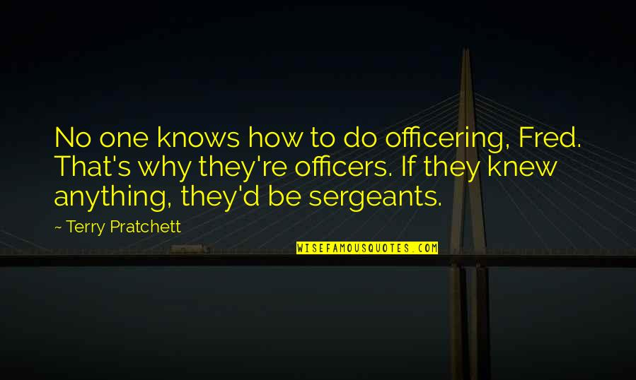 K-9 Officers Quotes By Terry Pratchett: No one knows how to do officering, Fred.