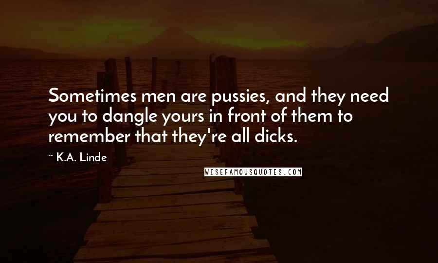 K.A. Linde quotes: Sometimes men are pussies, and they need you to dangle yours in front of them to remember that they're all dicks.