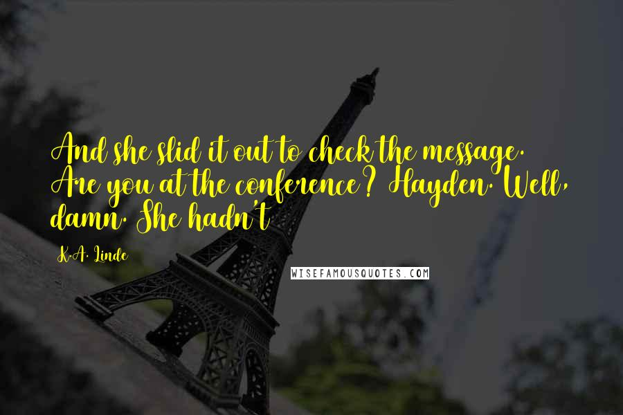 K.A. Linde quotes: And she slid it out to check the message. Are you at the conference? Hayden. Well, damn. She hadn't
