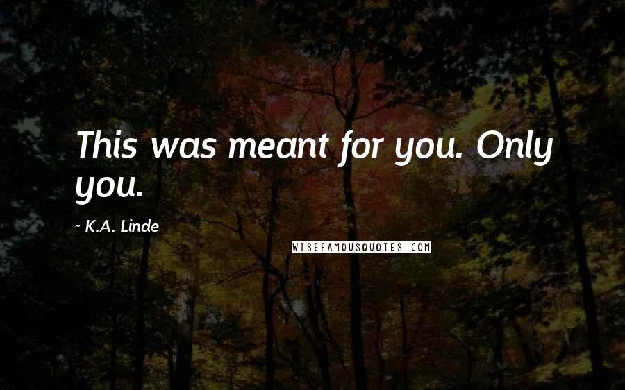 K.A. Linde quotes: This was meant for you. Only you.