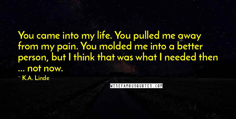 K.A. Linde quotes: You came into my life. You pulled me away from my pain. You molded me into a better person, but I think that was what I needed then ... not