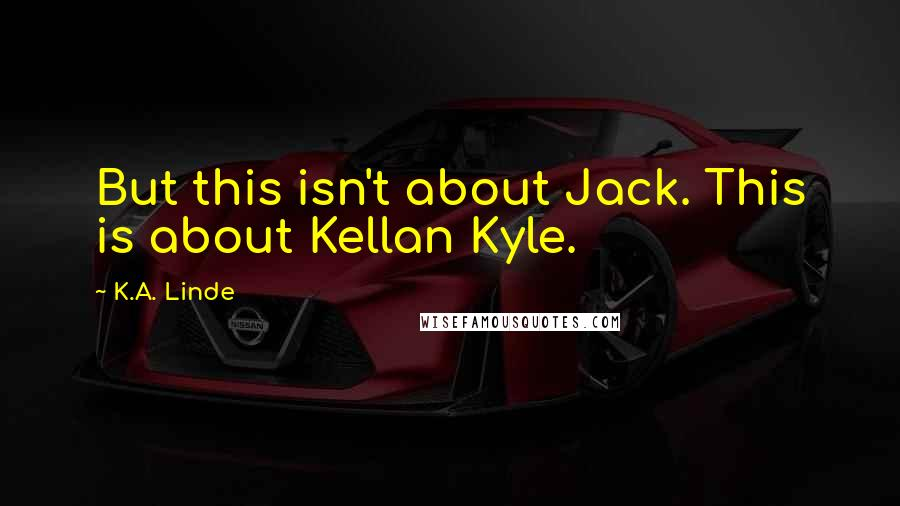K.A. Linde quotes: But this isn't about Jack. This is about Kellan Kyle.