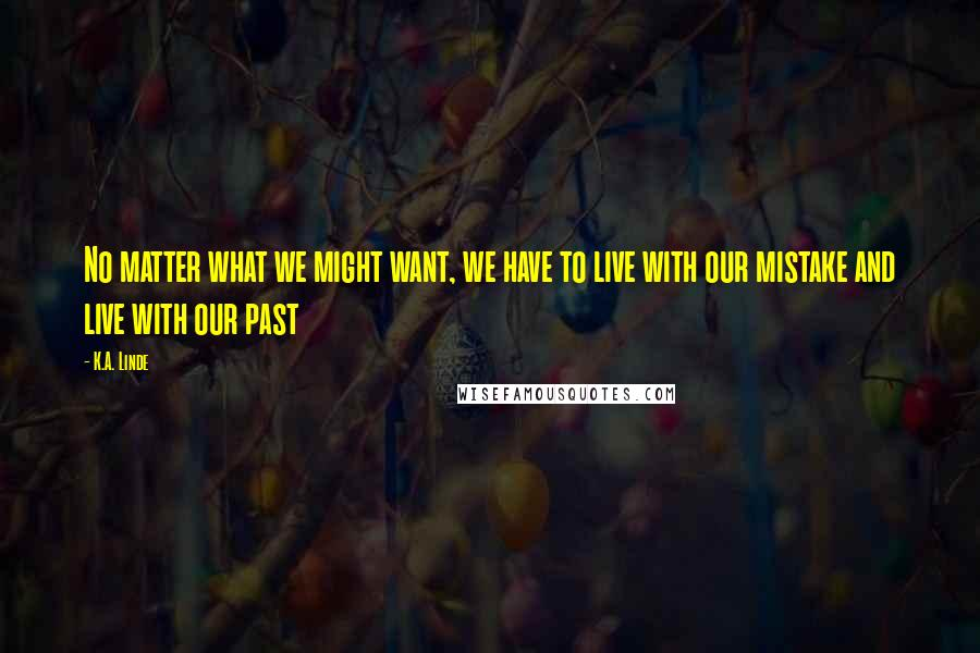 K.A. Linde quotes: No matter what we might want, we have to live with our mistake and live with our past