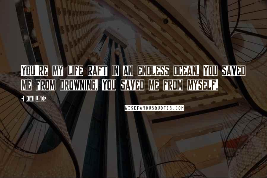 K.A. Linde quotes: You're my life raft in an endless ocean. You saved me from drowning. You saved me from myself.