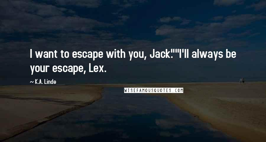 """K.A. Linde quotes: I want to escape with you, Jack.""""""""I'll always be your escape, Lex."""