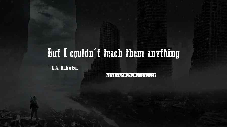 K.A. Richardson quotes: But I couldn't teach them anything