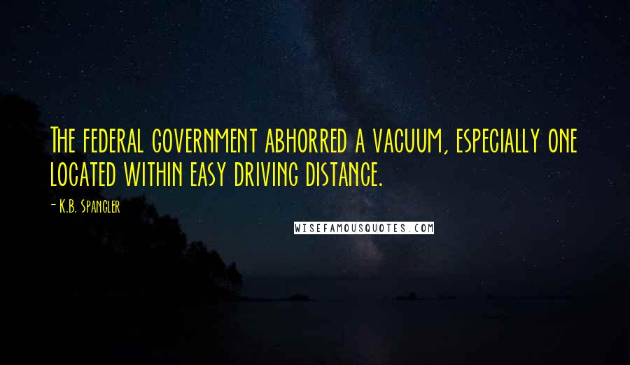K.B. Spangler quotes: The federal government abhorred a vacuum, especially one located within easy driving distance.