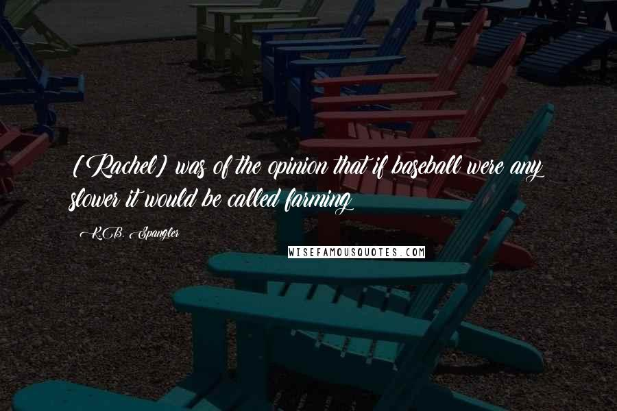 K.B. Spangler quotes: [Rachel] was of the opinion that if baseball were any slower it would be called farming