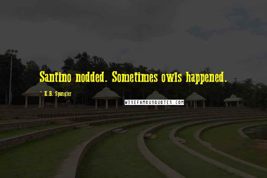 K.B. Spangler quotes: Santino nodded. Sometimes owls happened.