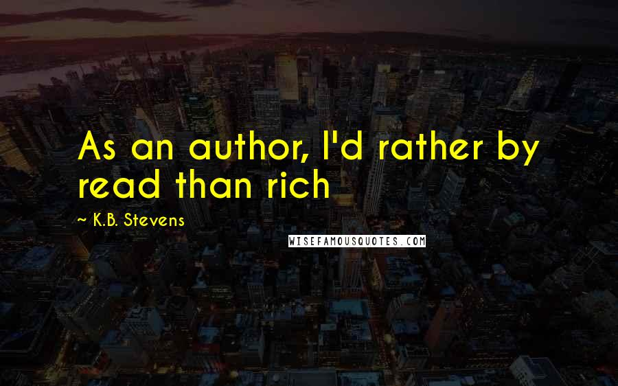 K.B. Stevens quotes: As an author, I'd rather by read than rich