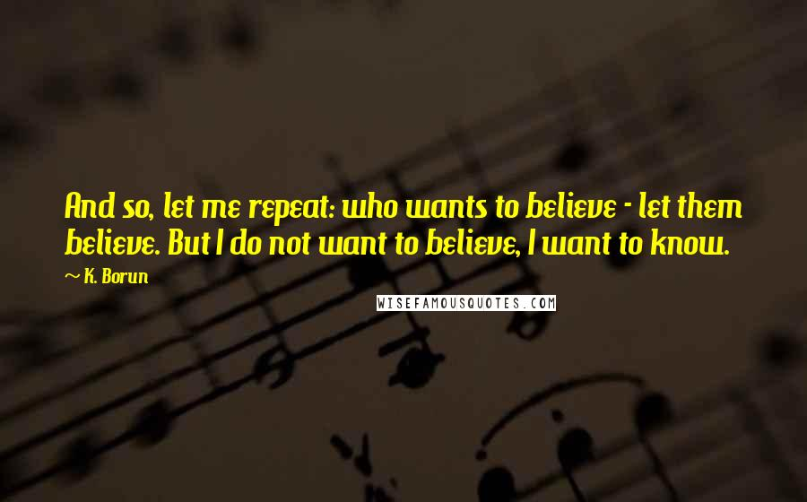 K. Borun quotes: And so, let me repeat: who wants to believe - let them believe. But I do not want to believe, I want to know.