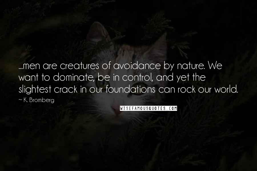 K. Bromberg quotes: ...men are creatures of avoidance by nature. We want to dominate, be in control, and yet the slightest crack in our foundations can rock our world.