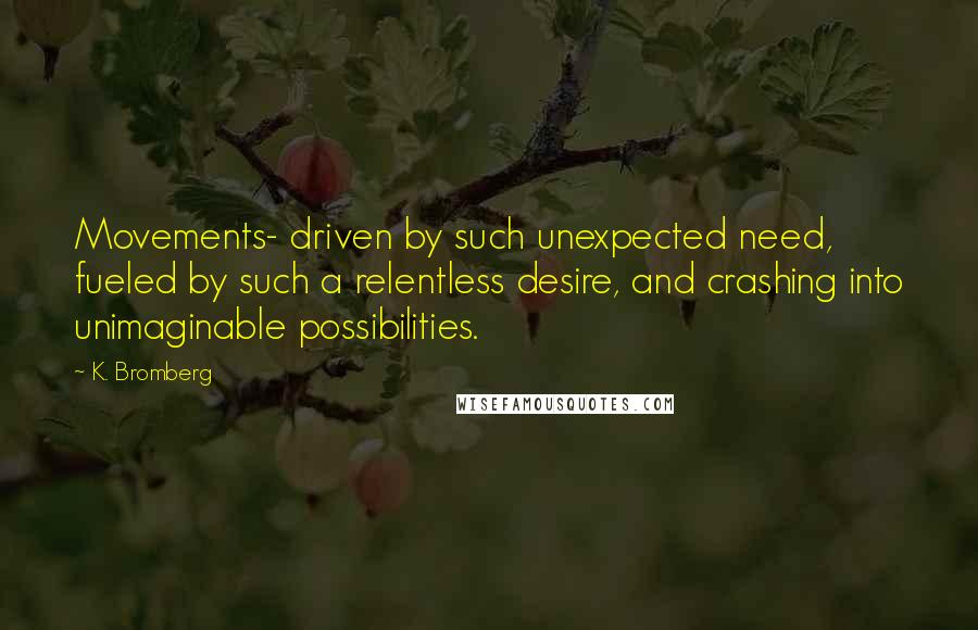 K. Bromberg quotes: Movements- driven by such unexpected need, fueled by such a relentless desire, and crashing into unimaginable possibilities.