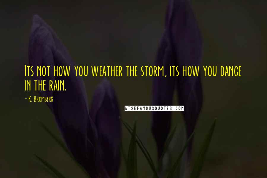 K. Bromberg quotes: Its not how you weather the storm, its how you dance in the rain.