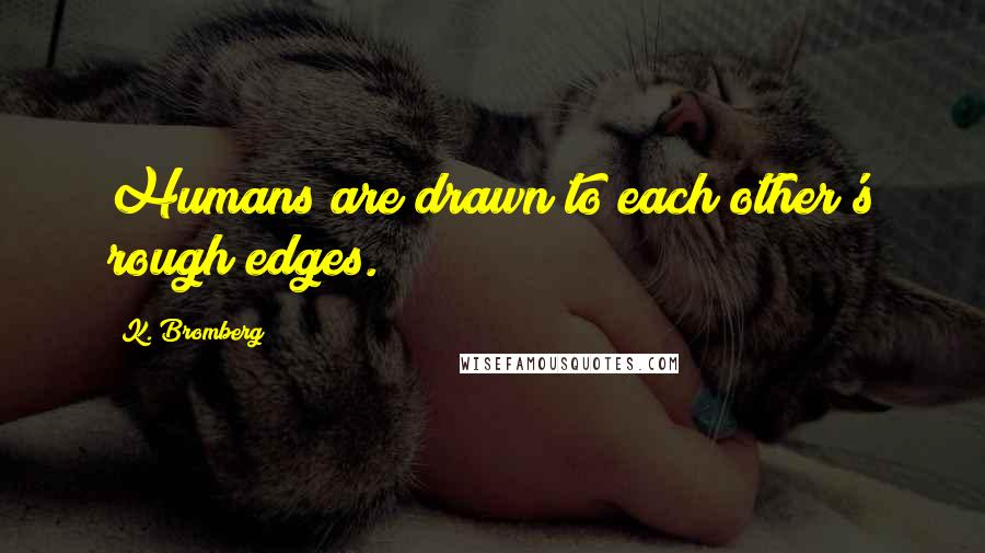 K. Bromberg quotes: Humans are drawn to each other's rough edges.