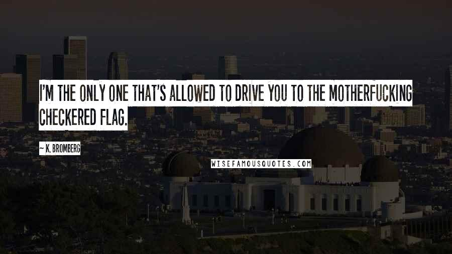 K. Bromberg quotes: I'm the only one that's allowed to drive you to the motherfucking checkered flag.