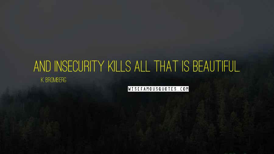 K. Bromberg quotes: And insecurity kills all that is beautiful.