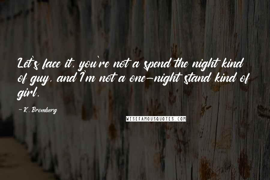 K. Bromberg quotes: Let's face it, you're not a spend the night kind of guy, and I'm not a one-night stand kind of girl.