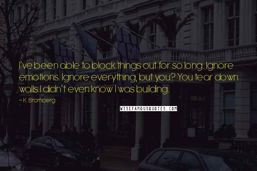 K. Bromberg quotes: I've been able to block things out for so long. Ignore emotions. Ignore everything, but you? You tear down walls I didn't even know I was building.