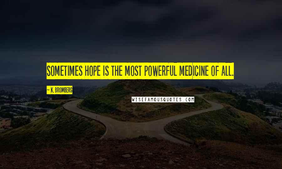 K. Bromberg quotes: Sometimes hope is the most powerful medicine of all.