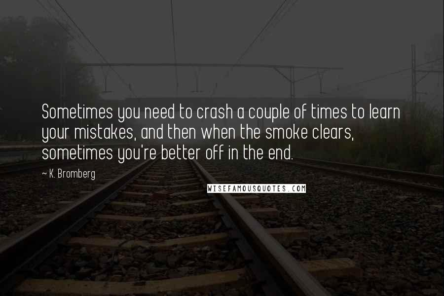 K. Bromberg quotes: Sometimes you need to crash a couple of times to learn your mistakes, and then when the smoke clears, sometimes you're better off in the end.