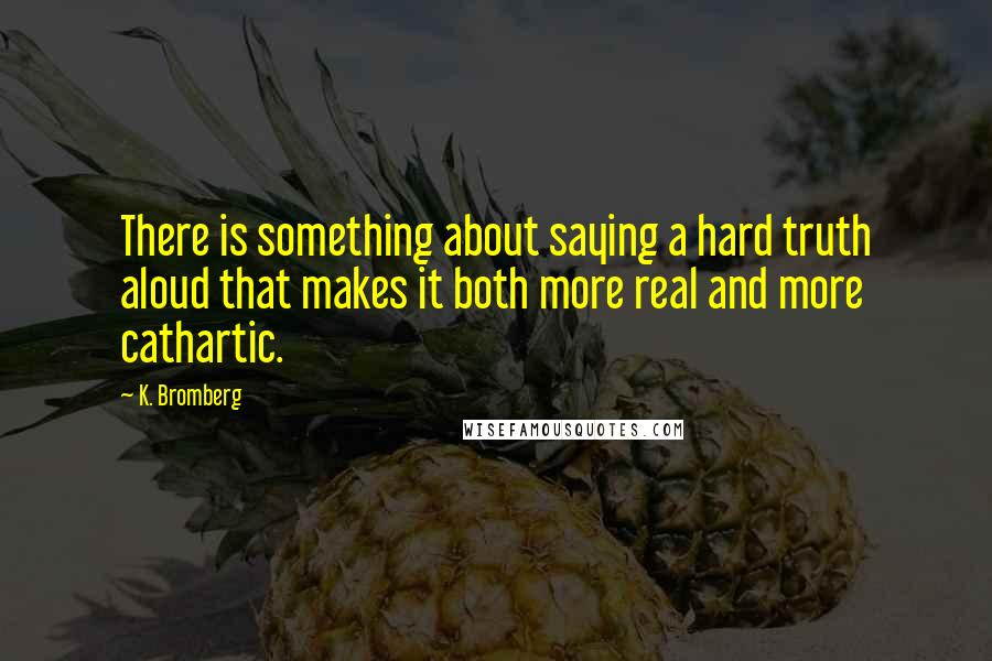 K. Bromberg quotes: There is something about saying a hard truth aloud that makes it both more real and more cathartic.