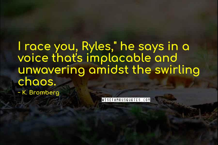 "K. Bromberg quotes: I race you, Ryles,"" he says in a voice that's implacable and unwavering amidst the swirling chaos."