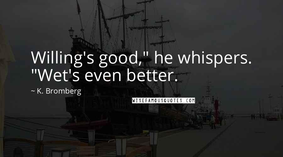 "K. Bromberg quotes: Willing's good,"" he whispers. ""Wet's even better."