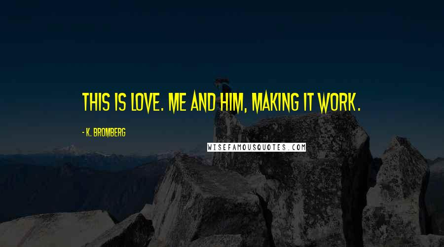 K. Bromberg quotes: This is love. Me and him, making it work.