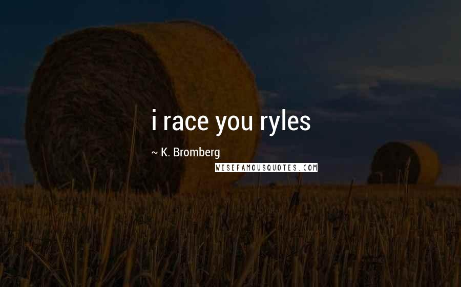 K. Bromberg quotes: i race you ryles