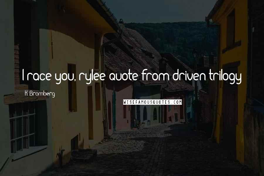 "K. Bromberg quotes: I race you, rylee""quote from driven trilogy"