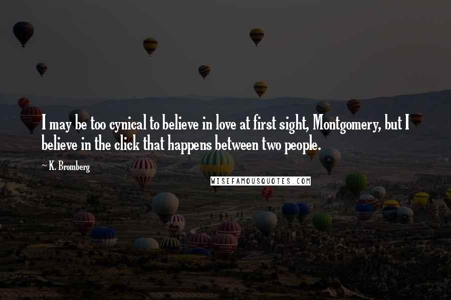 K. Bromberg quotes: I may be too cynical to believe in love at first sight, Montgomery, but I believe in the click that happens between two people.