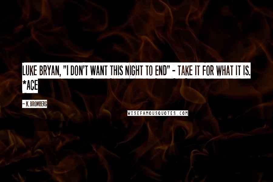 "K. Bromberg quotes: Luke Bryan, ""I Don't Want This Night to End"" - take it for what it is. *Ace"