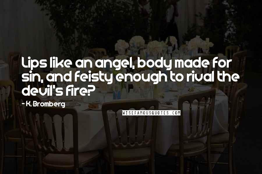 K. Bromberg quotes: Lips like an angel, body made for sin, and feisty enough to rival the devil's fire?