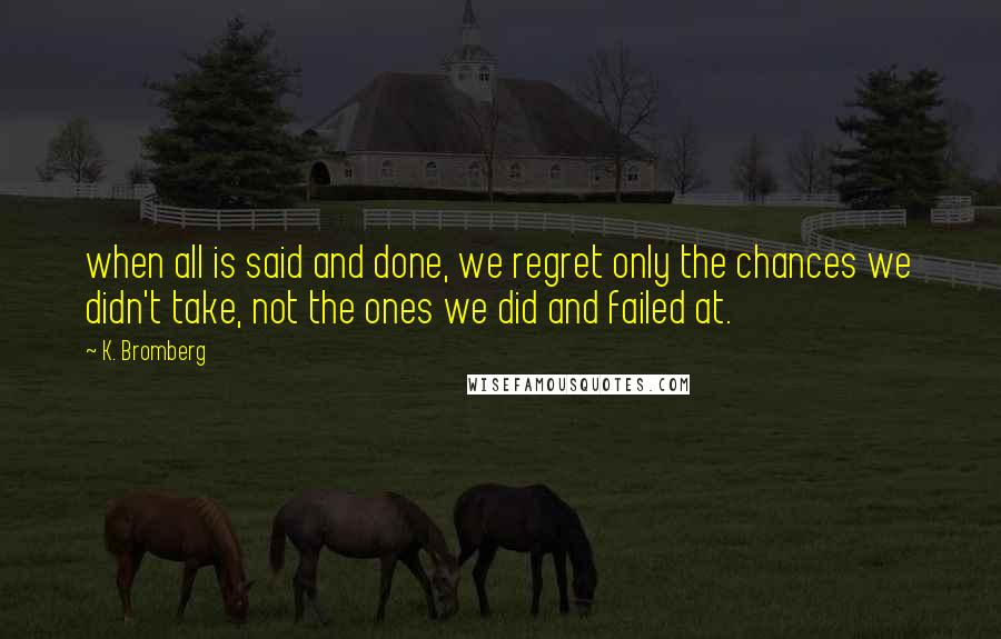 K. Bromberg quotes: when all is said and done, we regret only the chances we didn't take, not the ones we did and failed at.